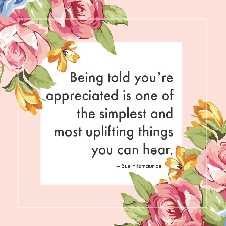 Being told you are appreciated is one of the simplest and most uplifting things you can hear